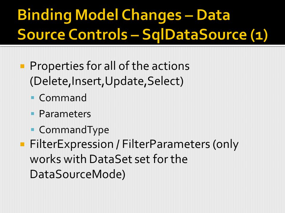  Properties for all of the actions (Delete,Insert,Update,Select)  Command  Parameters  CommandType  FilterExpression / FilterParameters (only works with DataSet set for the DataSourceMode)