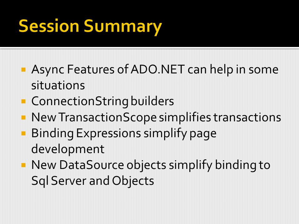  Async Features of ADO.NET can help in some situations  ConnectionString builders  New TransactionScope simplifies transactions  Binding Expressions simplify page development  New DataSource objects simplify binding to Sql Server and Objects
