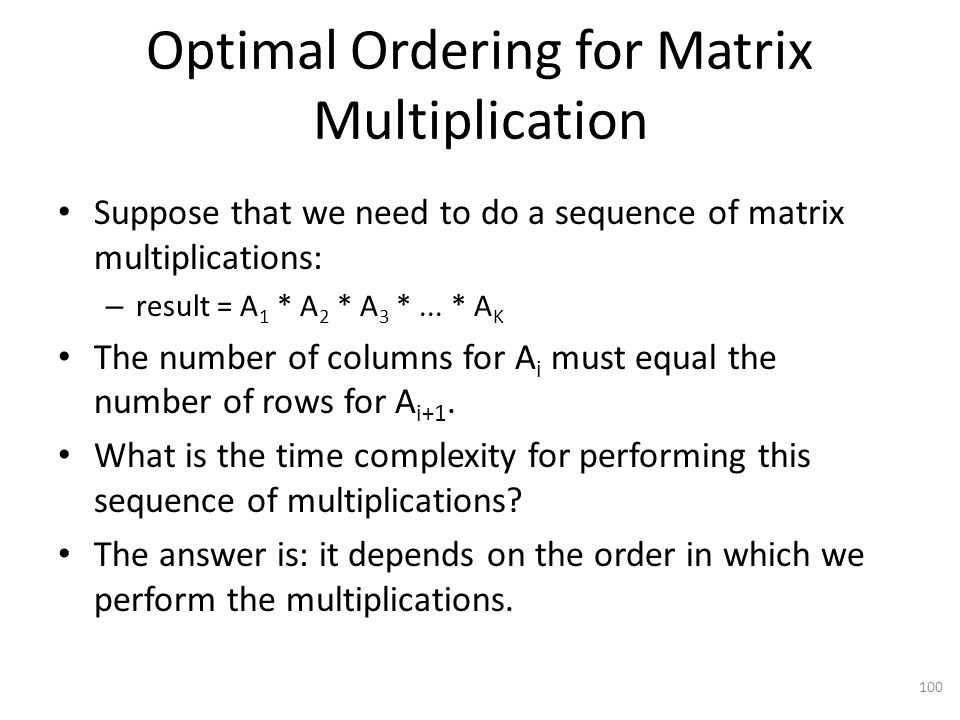 Optimal Ordering for Matrix Multiplication Suppose that we need to do a sequence of matrix multiplications: – result = A 1 * A 2 * A 3 *...