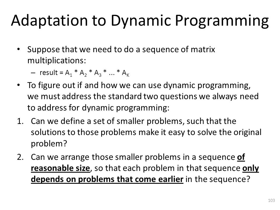 Adaptation to Dynamic Programming Suppose that we need to do a sequence of matrix multiplications: – result = A 1 * A 2 * A 3 *...