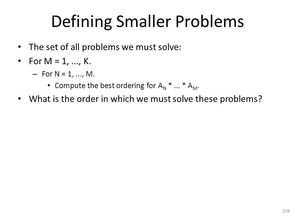Defining Smaller Problems The set of all problems we must solve: For M = 1,..., K.