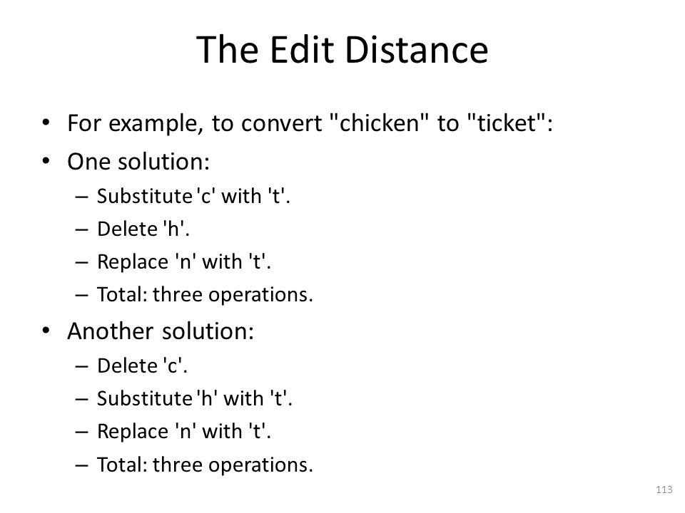 The Edit Distance For example, to convert chicken to ticket : One solution: – Substitute c with t .
