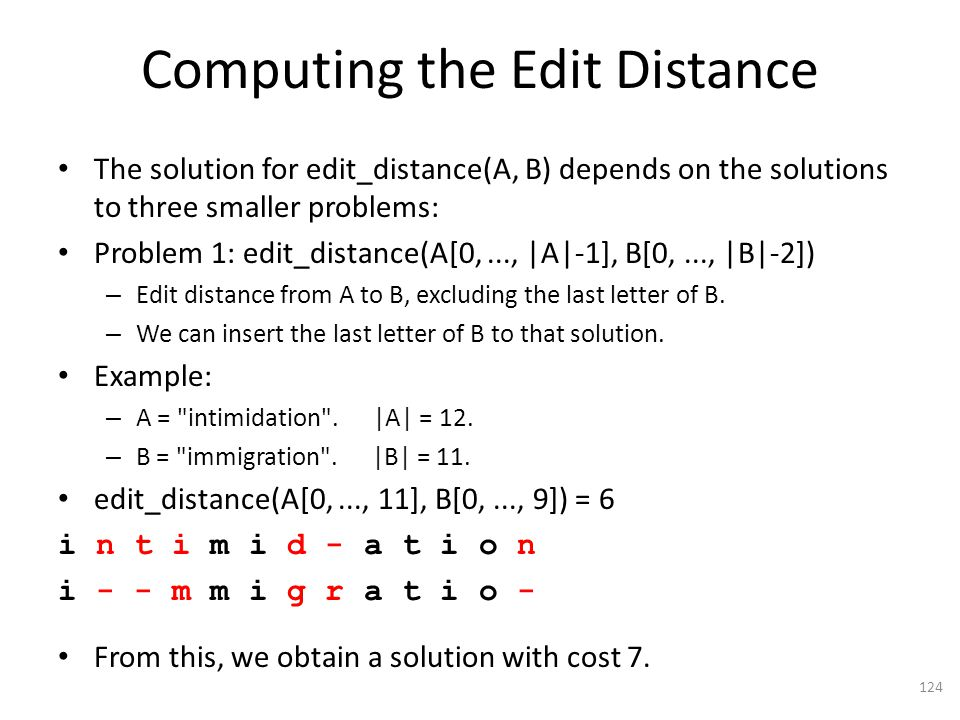 Computing the Edit Distance The solution for edit_distance(A, B) depends on the solutions to three smaller problems: Problem 1: edit_distance(A[0,..., |A|-1], B[0,..., |B|-2]) – Edit distance from A to B, excluding the last letter of B.