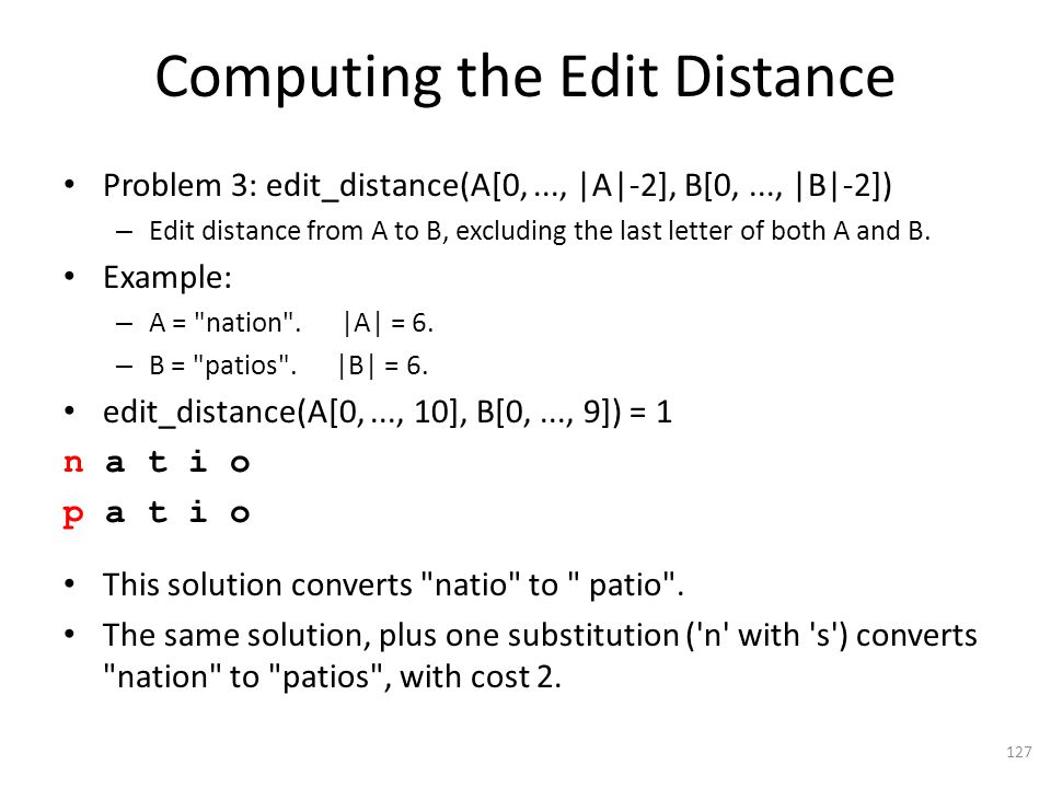 Computing the Edit Distance Problem 3: edit_distance(A[0,..., |A|-2], B[0,..., |B|-2]) – Edit distance from A to B, excluding the last letter of both A and B.