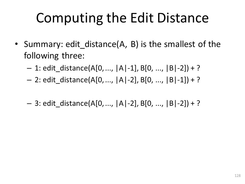 Computing the Edit Distance Summary: edit_distance(A, B) is the smallest of the following three: – 1: edit_distance(A[0,..., |A|-1], B[0,..., |B|-2]) + .