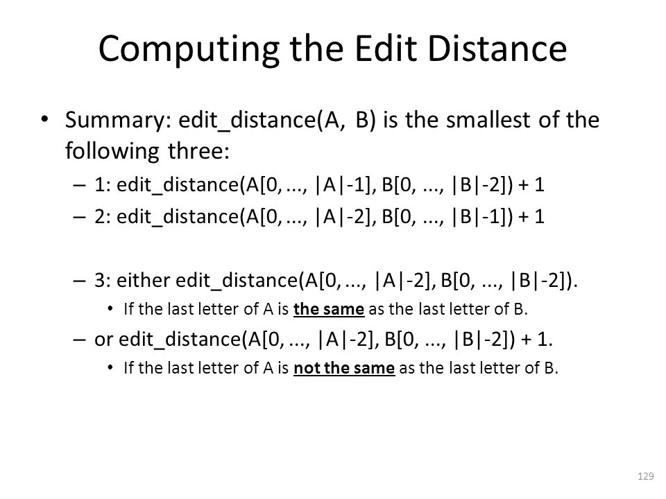 Computing the Edit Distance Summary: edit_distance(A, B) is the smallest of the following three: – 1: edit_distance(A[0,..., |A|-1], B[0,..., |B|-2]) + 1 – 2: edit_distance(A[0,..., |A|-2], B[0,..., |B|-1]) + 1 – 3: either edit_distance(A[0,..., |A|-2], B[0,..., |B|-2]).