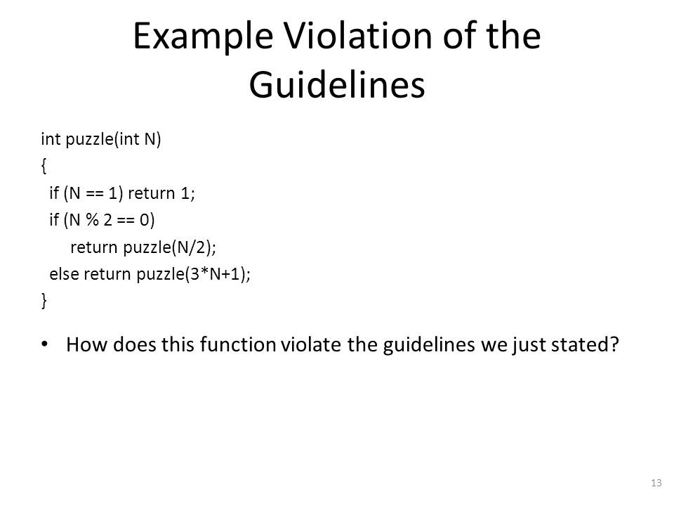 Example Violation of the Guidelines int puzzle(int N) { if (N == 1) return 1; if (N % 2 == 0) return puzzle(N/2); else return puzzle(3*N+1); } How does this function violate the guidelines we just stated.