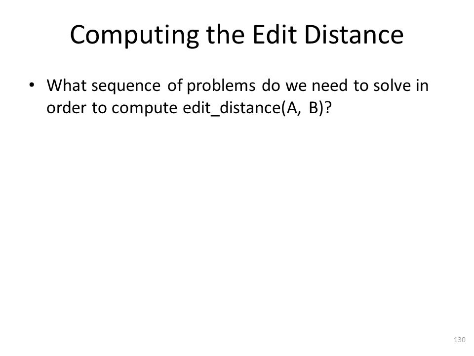 Computing the Edit Distance What sequence of problems do we need to solve in order to compute edit_distance(A, B).