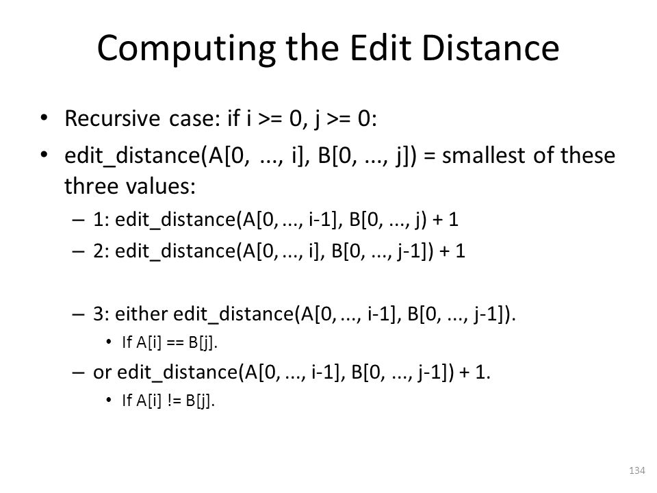 Computing the Edit Distance Recursive case: if i >= 0, j >= 0: edit_distance(A[0,..., i], B[0,..., j]) = smallest of these three values: – 1: edit_distance(A[0,..., i-1], B[0,..., j) + 1 – 2: edit_distance(A[0,..., i], B[0,..., j-1]) + 1 – 3: either edit_distance(A[0,..., i-1], B[0,..., j-1]).