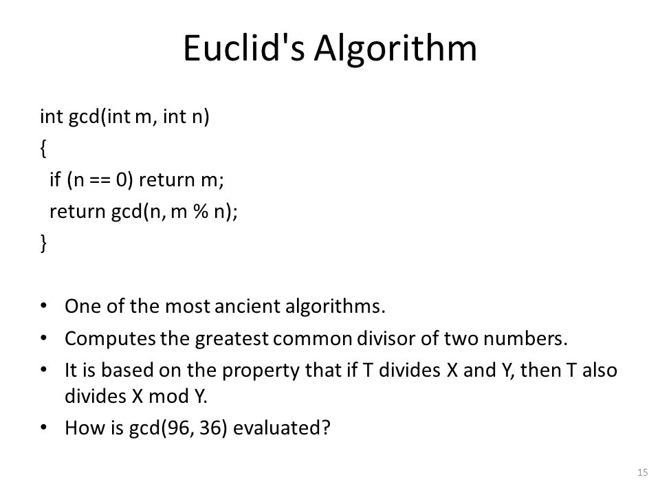 Euclid s Algorithm int gcd(int m, int n) { if (n == 0) return m; return gcd(n, m % n); } One of the most ancient algorithms.