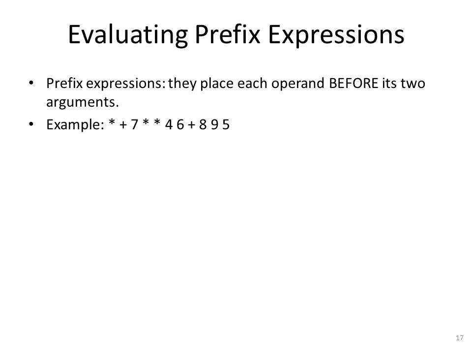 Evaluating Prefix Expressions Prefix expressions: they place each operand BEFORE its two arguments.