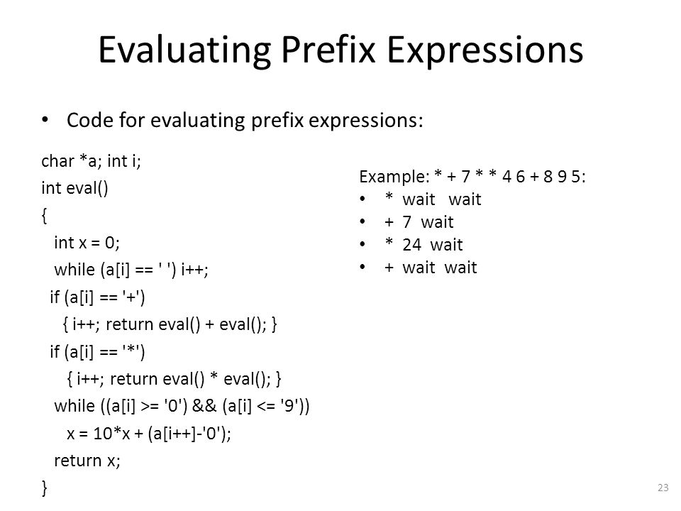 Evaluating Prefix Expressions Code for evaluating prefix expressions: char *a; int i; int eval() { int x = 0; while (a[i] == ) i++; if (a[i] == + ) { i++; return eval() + eval(); } if (a[i] == * ) { i++; return eval() * eval(); } while ((a[i] >= 0 ) && (a[i] <= 9 )) x = 10*x + (a[i++]- 0 ); return x; } 23 Example: * + 7 * * 4 6 + 8 9 5: * wait wait + 7 wait * 24 wait + wait wait