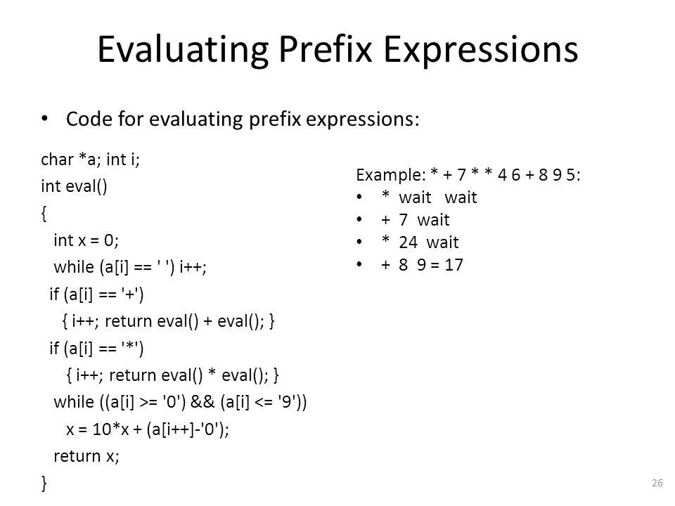 Evaluating Prefix Expressions Code for evaluating prefix expressions: char *a; int i; int eval() { int x = 0; while (a[i] == ) i++; if (a[i] == + ) { i++; return eval() + eval(); } if (a[i] == * ) { i++; return eval() * eval(); } while ((a[i] >= 0 ) && (a[i] <= 9 )) x = 10*x + (a[i++]- 0 ); return x; } 26 Example: * + 7 * * 4 6 + 8 9 5: * wait wait + 7 wait * 24 wait + 8 9 = 17