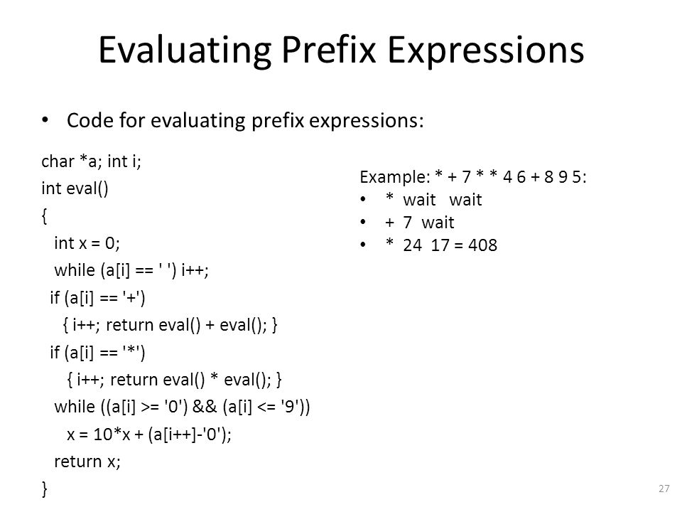 Evaluating Prefix Expressions Code for evaluating prefix expressions: char *a; int i; int eval() { int x = 0; while (a[i] == ) i++; if (a[i] == + ) { i++; return eval() + eval(); } if (a[i] == * ) { i++; return eval() * eval(); } while ((a[i] >= 0 ) && (a[i] <= 9 )) x = 10*x + (a[i++]- 0 ); return x; } 27 Example: * + 7 * * 4 6 + 8 9 5: * wait wait + 7 wait * 24 17 = 408