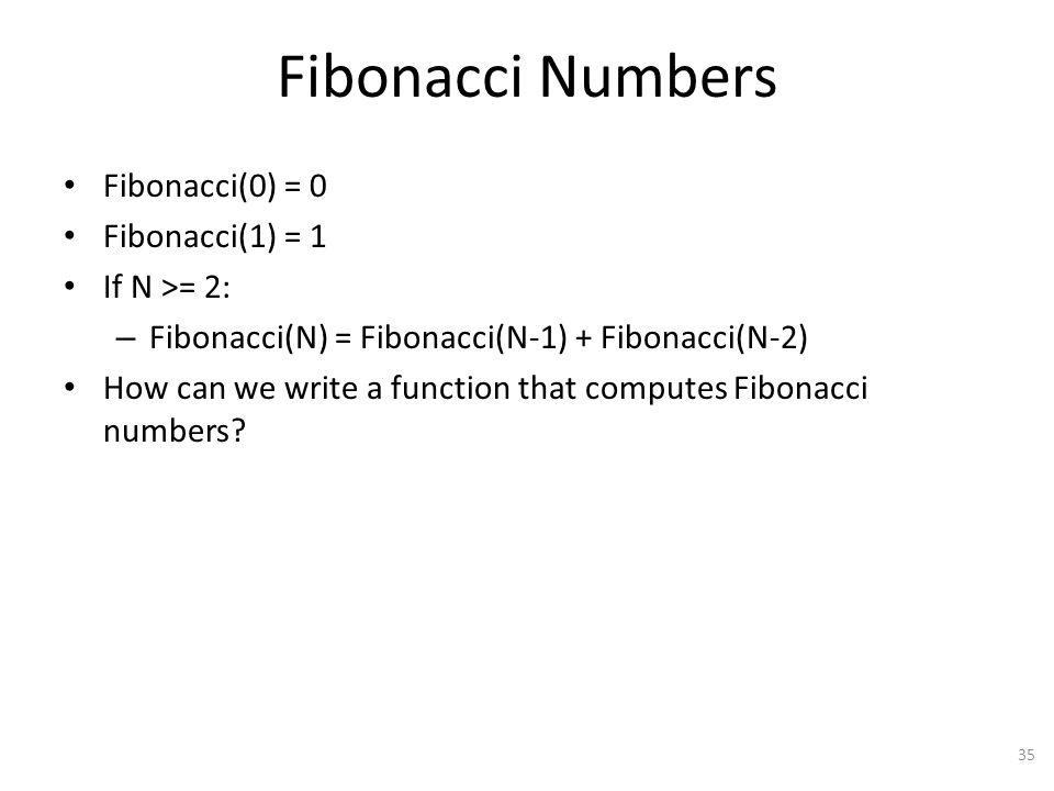 Fibonacci Numbers Fibonacci(0) = 0 Fibonacci(1) = 1 If N >= 2: – Fibonacci(N) = Fibonacci(N-1) + Fibonacci(N-2) How can we write a function that computes Fibonacci numbers.