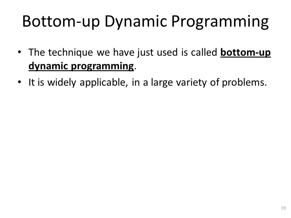 Bottom-up Dynamic Programming The technique we have just used is called bottom-up dynamic programming.