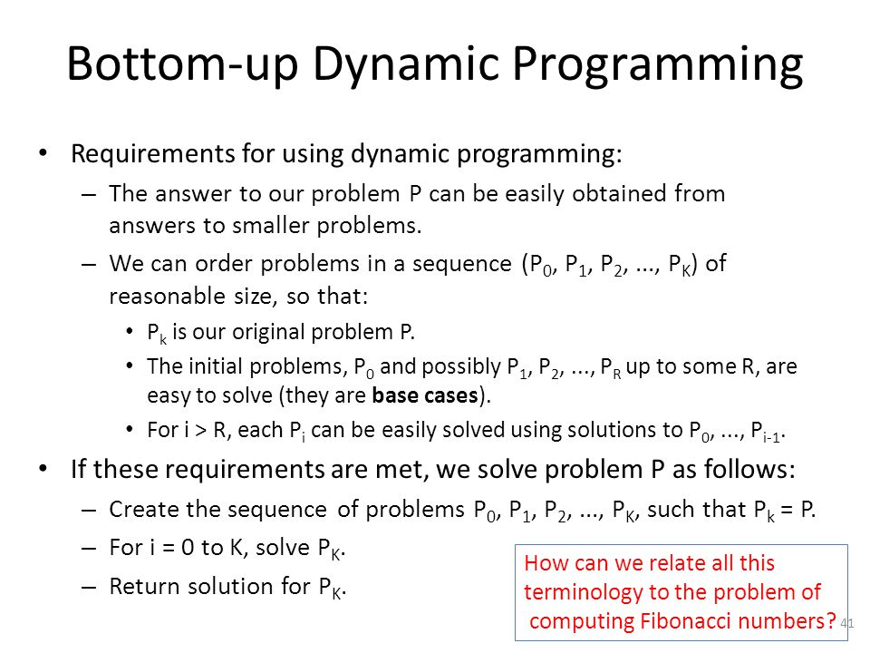 Bottom-up Dynamic Programming Requirements for using dynamic programming: – The answer to our problem P can be easily obtained from answers to smaller problems.