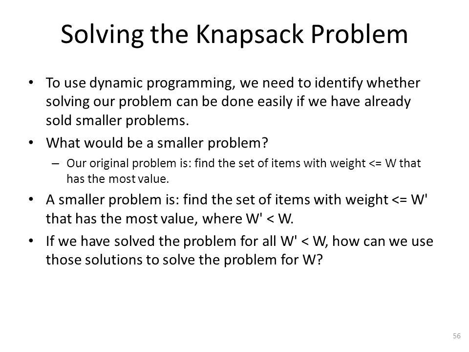 Solving the Knapsack Problem To use dynamic programming, we need to identify whether solving our problem can be done easily if we have already sold smaller problems.