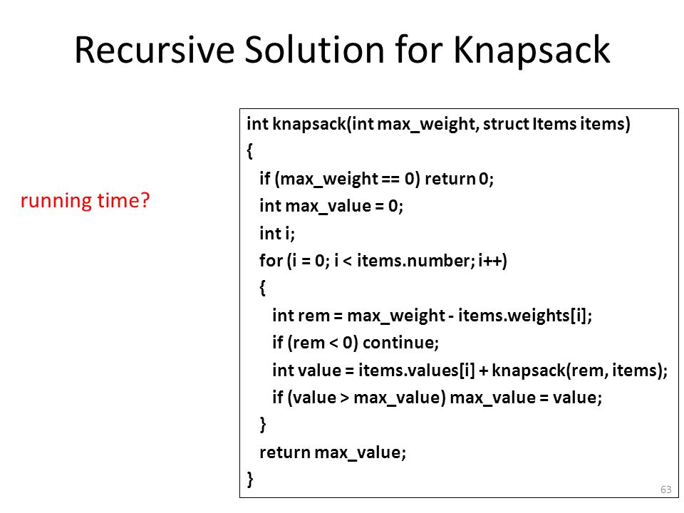Recursive Solution for Knapsack 63 int knapsack(int max_weight, struct Items items) { if (max_weight == 0) return 0; int max_value = 0; int i; for (i = 0; i < items.number; i++) { int rem = max_weight - items.weights[i]; if (rem < 0) continue; int value = items.values[i] + knapsack(rem, items); if (value > max_value) max_value = value; } return max_value; } running time