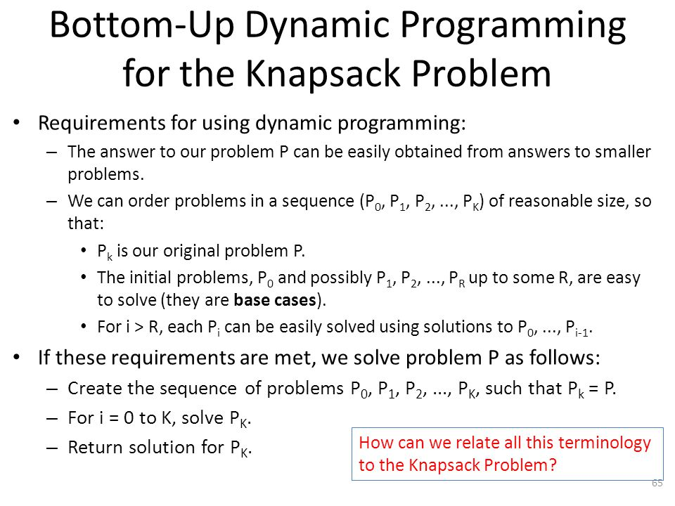 Bottom-Up Dynamic Programming for the Knapsack Problem Requirements for using dynamic programming: – The answer to our problem P can be easily obtained from answers to smaller problems.