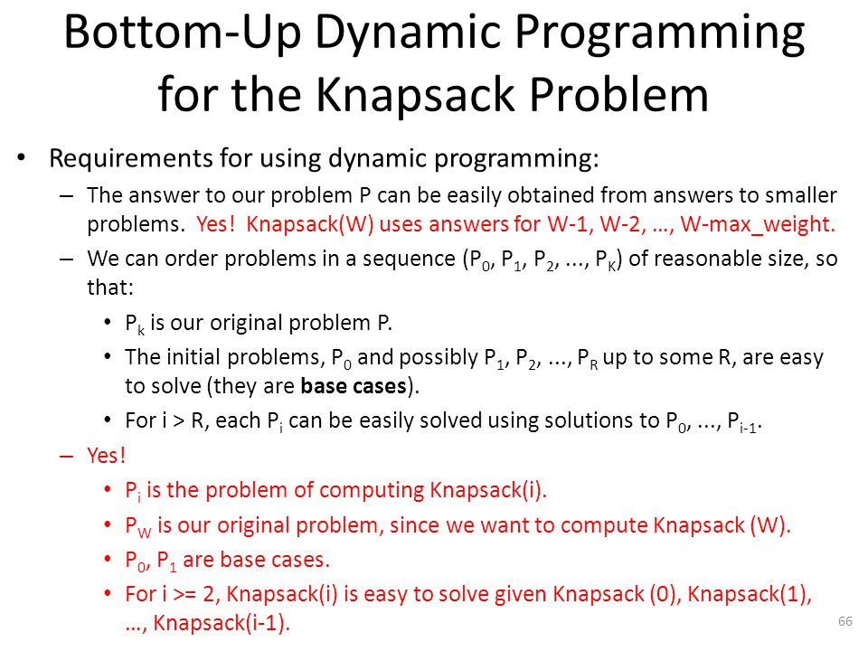 66 Bottom-Up Dynamic Programming for the Knapsack Problem Requirements for using dynamic programming: – The answer to our problem P can be easily obtained from answers to smaller problems.