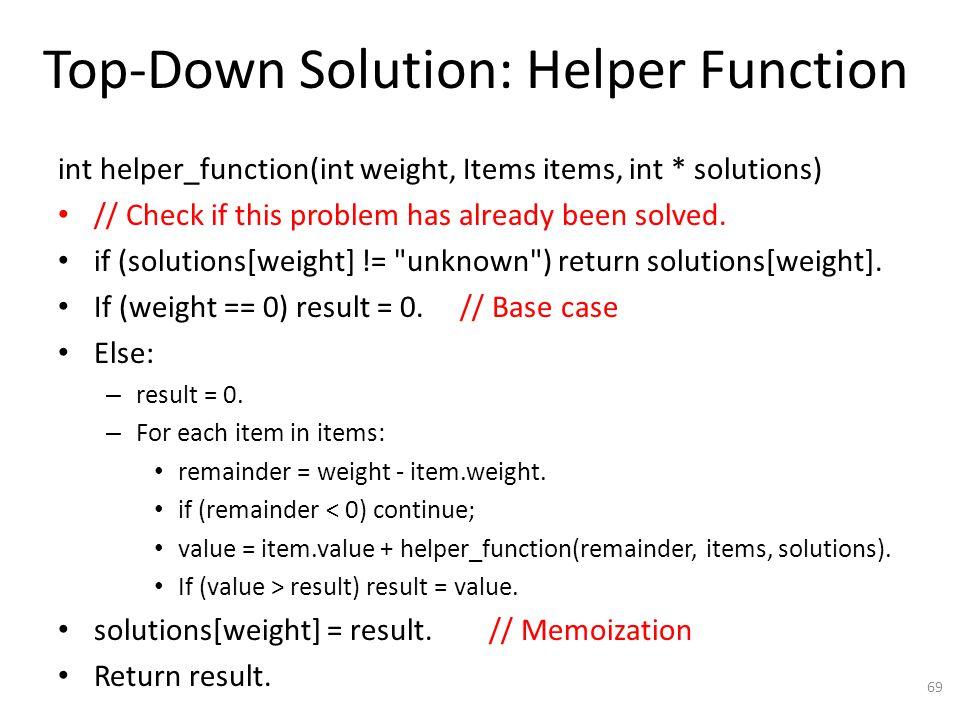 Top-Down Solution: Helper Function int helper_function(int weight, Items items, int * solutions) // Check if this problem has already been solved.