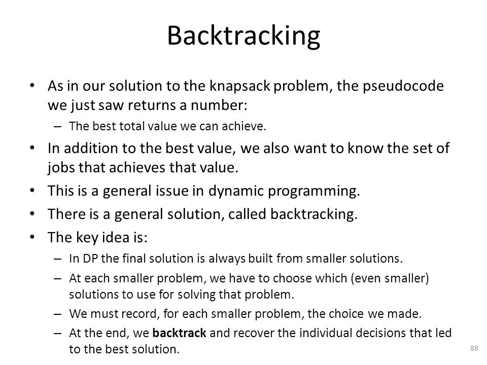 Backtracking As in our solution to the knapsack problem, the pseudocode we just saw returns a number: – The best total value we can achieve.