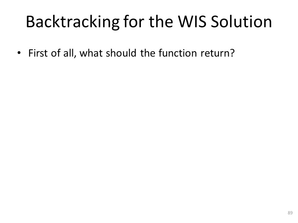 Backtracking for the WIS Solution 89 First of all, what should the function return