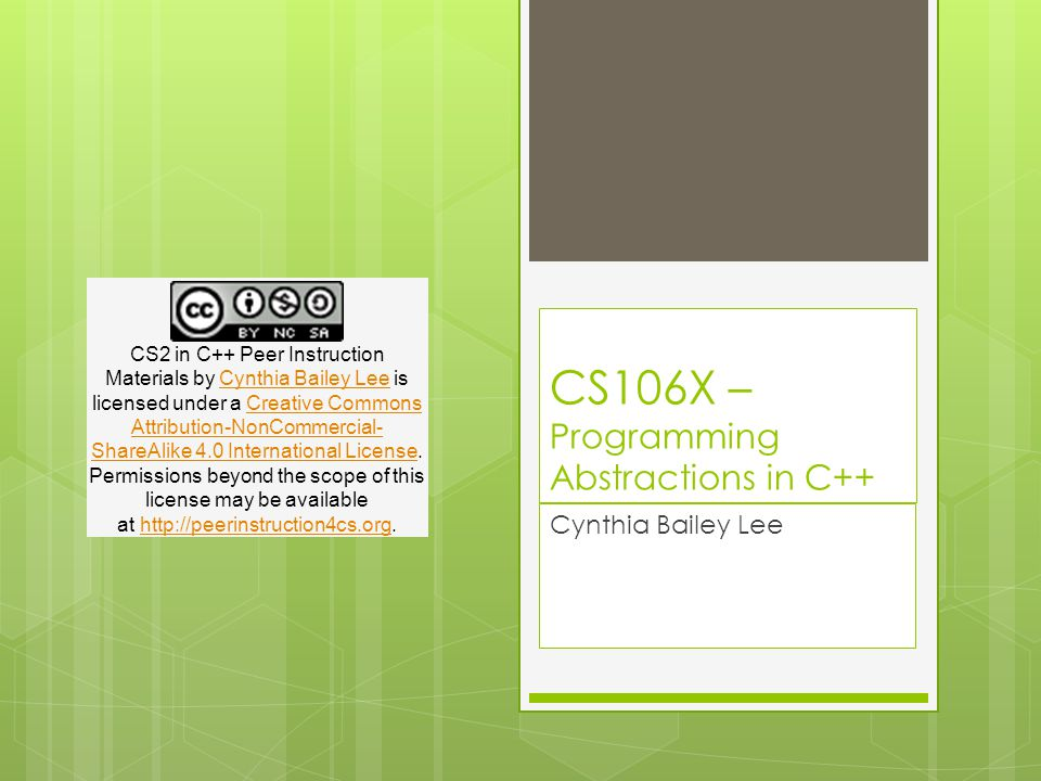 CS106X – Programming Abstractions in C++ Cynthia Bailey Lee CS2 in C++ Peer Instruction Materials by Cynthia Bailey Lee is licensed under a Creative Commons Attribution-NonCommercial- ShareAlike 4.0 International License.