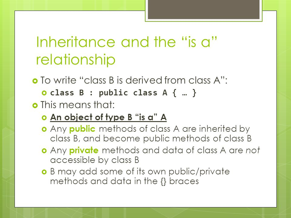 Inheritance and the is a relationship  To write class B is derived from class A :  class B : public class A { … }  This means that:  An object of type B is a A  Any public methods of class A are inherited by class B, and become public methods of class B  Any private methods and data of class A are not accessible by class B  B may add some of its own public/private methods and data in the {} braces