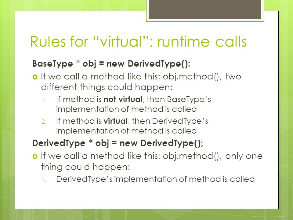 Rules for virtual : runtime calls BaseType * obj = new DerivedType();  If we call a method like this: obj.method(), two different things could happen: 1.