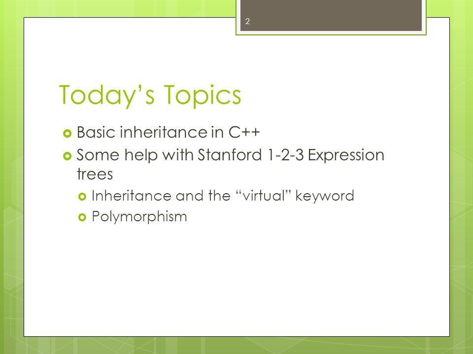 Today's Topics  Basic inheritance in C++  Some help with Stanford 1-2-3 Expression trees  Inheritance and the virtual keyword  Polymorphism 2