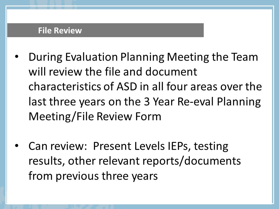 File Review During Evaluation Planning Meeting the Team will review the file and document characteristics of ASD in all four areas over the last three