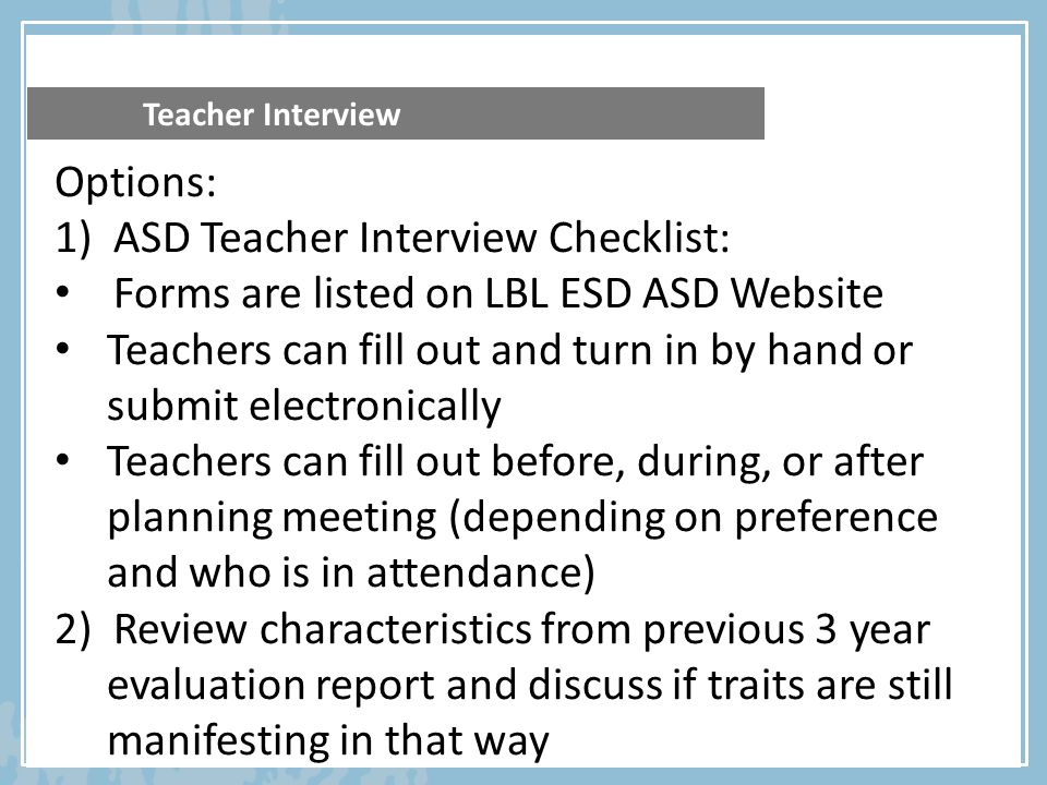Teacher Interview Options: 1)ASD Teacher Interview Checklist: Forms are listed on LBL ESD ASD Website Teachers can fill out and turn in by hand or sub