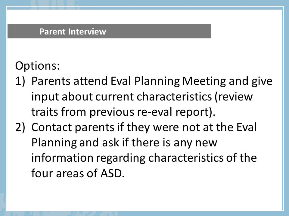Parent Interview Options: 1)Parents attend Eval Planning Meeting and give input about current characteristics (review traits from previous re-eval rep