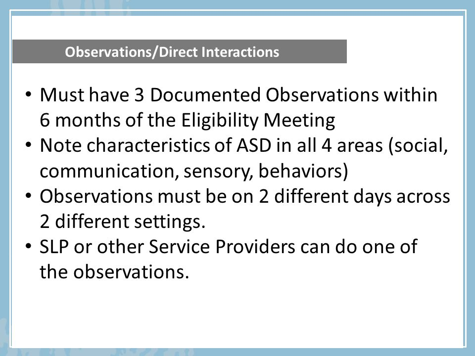 Observations/Direct Interactions Must have 3 Documented Observations within 6 months of the Eligibility Meeting Note characteristics of ASD in all 4 a