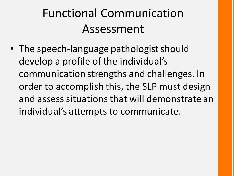 Functional Communication Assessment The speech-language pathologist should develop a profile of the individual's communication strengths and challenge