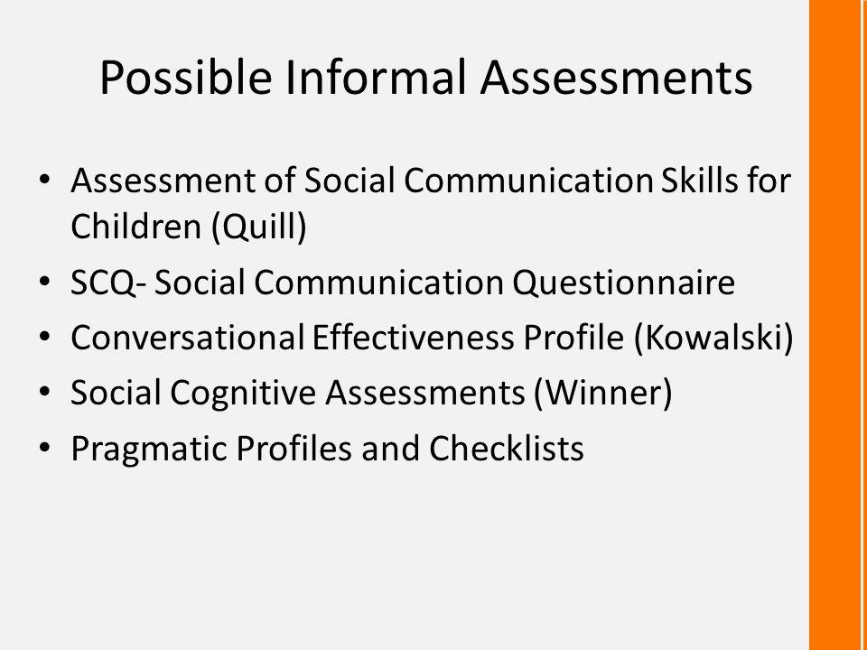 Possible Informal Assessments Assessment of Social Communication Skills for Children (Quill) SCQ- Social Communication Questionnaire Conversational Ef