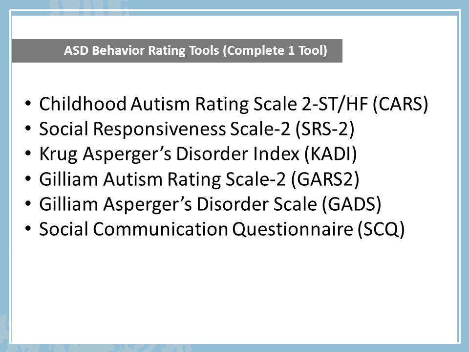 ASD Behavior Rating Tools (Complete 1 Tool) Childhood Autism Rating Scale 2-ST/HF (CARS) Social Responsiveness Scale-2 (SRS-2) Krug Asperger's Disorde