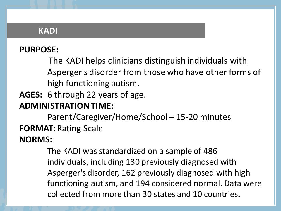 PURPOSE: The KADI helps clinicians distinguish individuals with Asperger's disorder from those who have other forms of high functioning autism. AGES: