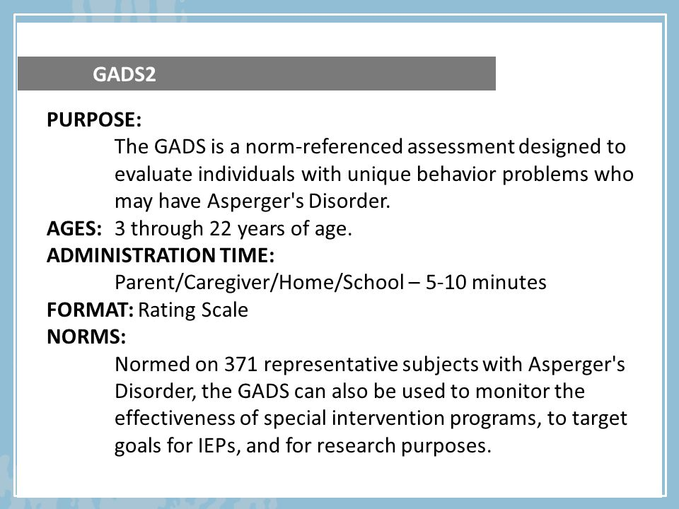 PURPOSE: The GADS is a norm-referenced assessment designed to evaluate individuals with unique behavior problems who may have Asperger's Disorder. AGE