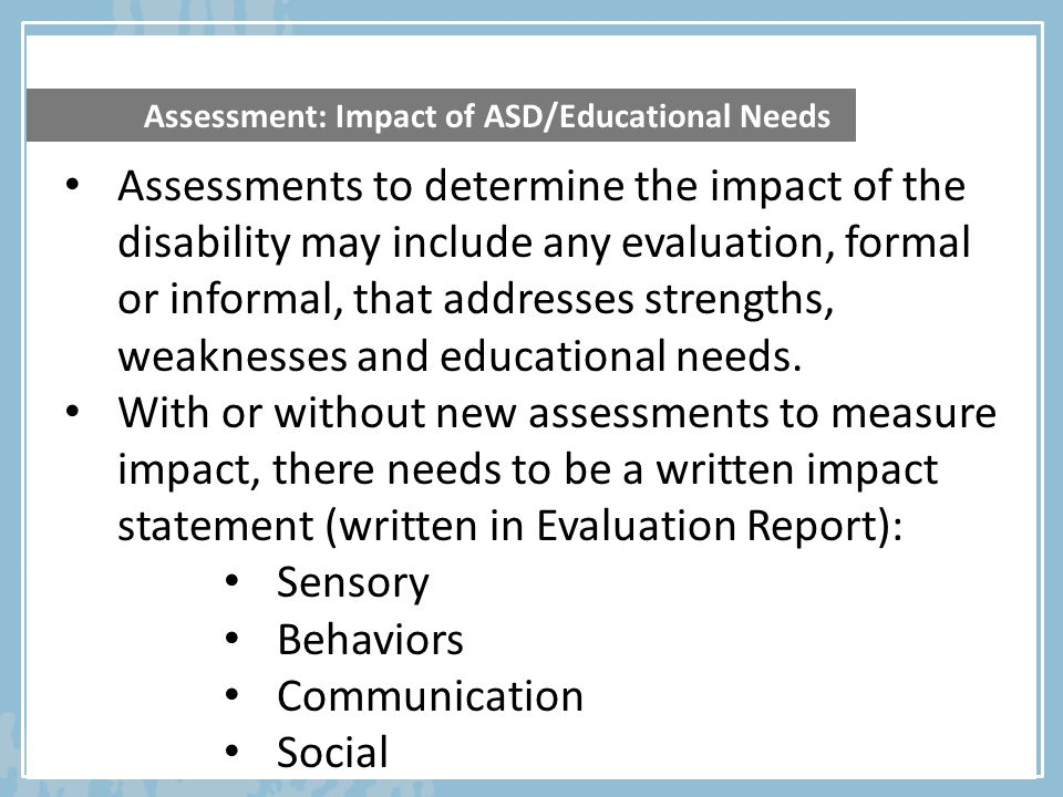 Assessment: Impact of ASD/Educational Needs Assessments to determine the impact of the disability may include any evaluation, formal or informal, that