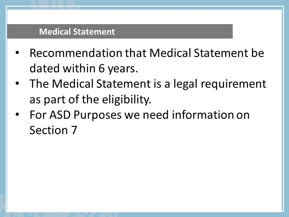 Medical Statement Recommendation that Medical Statement be dated within 6 years. The Medical Statement is a legal requirement as part of the eligibili
