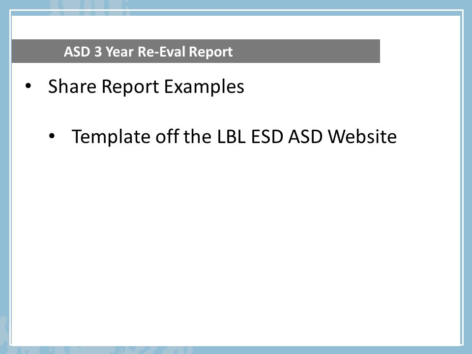 ASD 3 Year Re-Eval Report Share Report Examples Template off the LBL ESD ASD Website