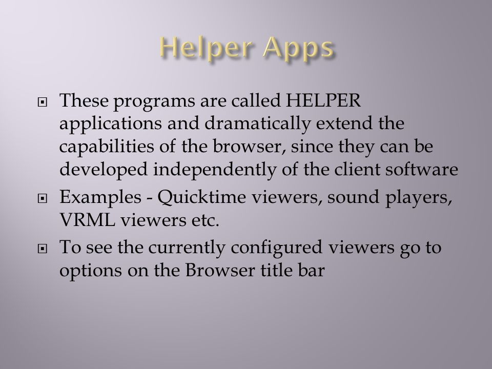  These programs are called HELPER applications and dramatically extend the capabilities of the browser, since they can be developed independently of the client software  Examples - Quicktime viewers, sound players, VRML viewers etc.