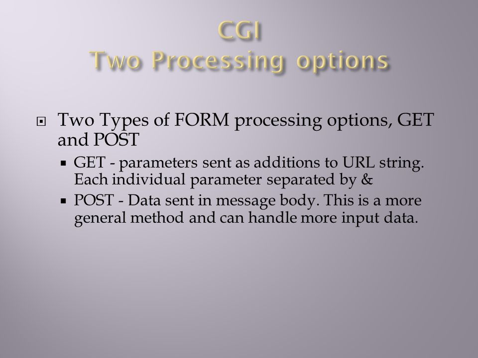  Two Types of FORM processing options, GET and POST  GET - parameters sent as additions to URL string.