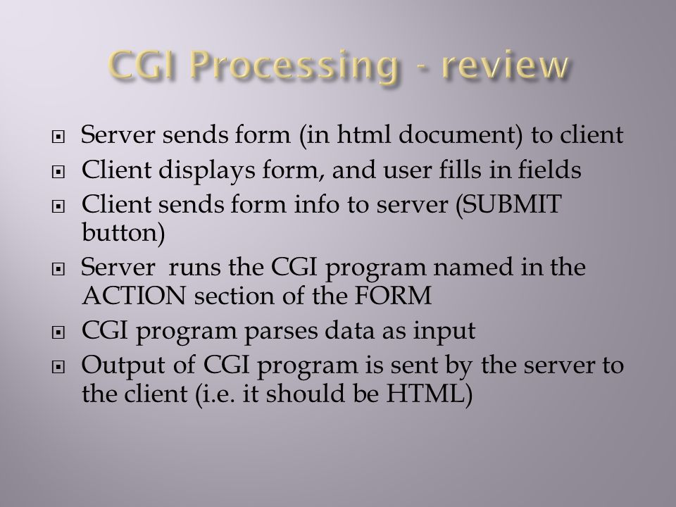  Server sends form (in html document) to client  Client displays form, and user fills in fields  Client sends form info to server (SUBMIT button)  Server runs the CGI program named in the ACTION section of the FORM  CGI program parses data as input  Output of CGI program is sent by the server to the client (i.e.