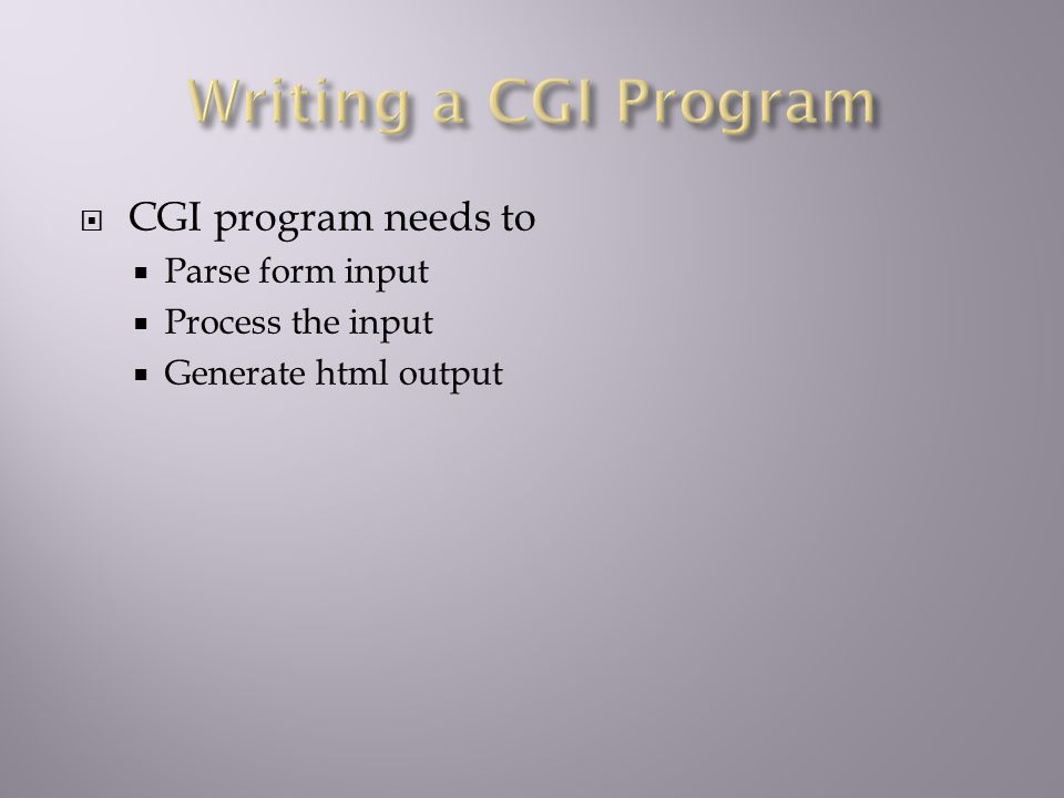  CGI program needs to  Parse form input  Process the input  Generate html output