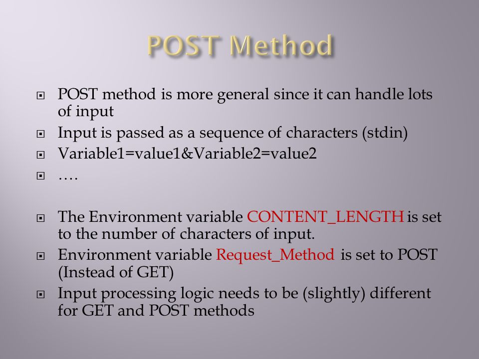  POST method is more general since it can handle lots of input  Input is passed as a sequence of characters (stdin)  Variable1=value1&Variable2=value2  ….