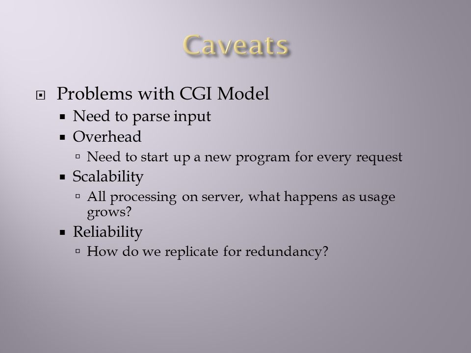  Problems with CGI Model  Need to parse input  Overhead  Need to start up a new program for every request  Scalability  All processing on server, what happens as usage grows.